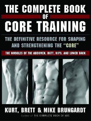 The Complete Book of Core Training By Brungardt, Kurt/ Brungardt, Mike/ Brungardt, Brett